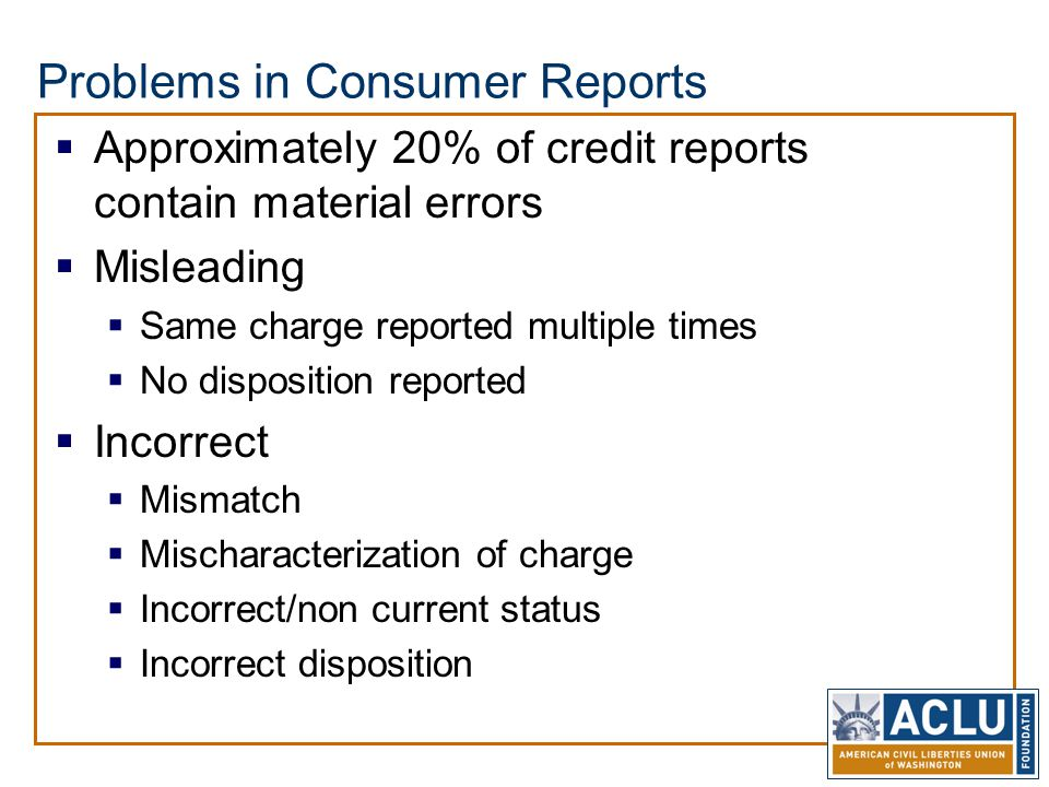 Problems in Consumer Reports  Approximately 20% of credit reports contain material errors  Misleading  Same charge reported multiple times  No disposition reported  Incorrect  Mismatch  Mischaracterization of charge  Incorrect/non current status  Incorrect disposition