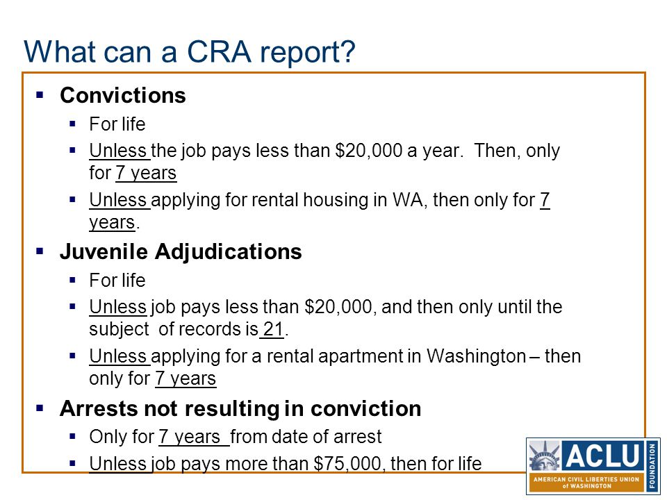What can a CRA report?  Convictions  For life  Unless the job pays less than $20,000 a year. Then, only for 7 years  Unless applying for rental ho