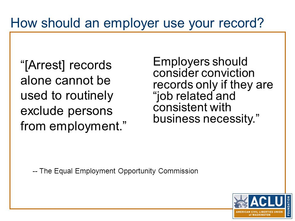 "How should an employer use your record? ""[Arrest] records alone cannot be used to routinely exclude persons from employment."" Employers should conside"