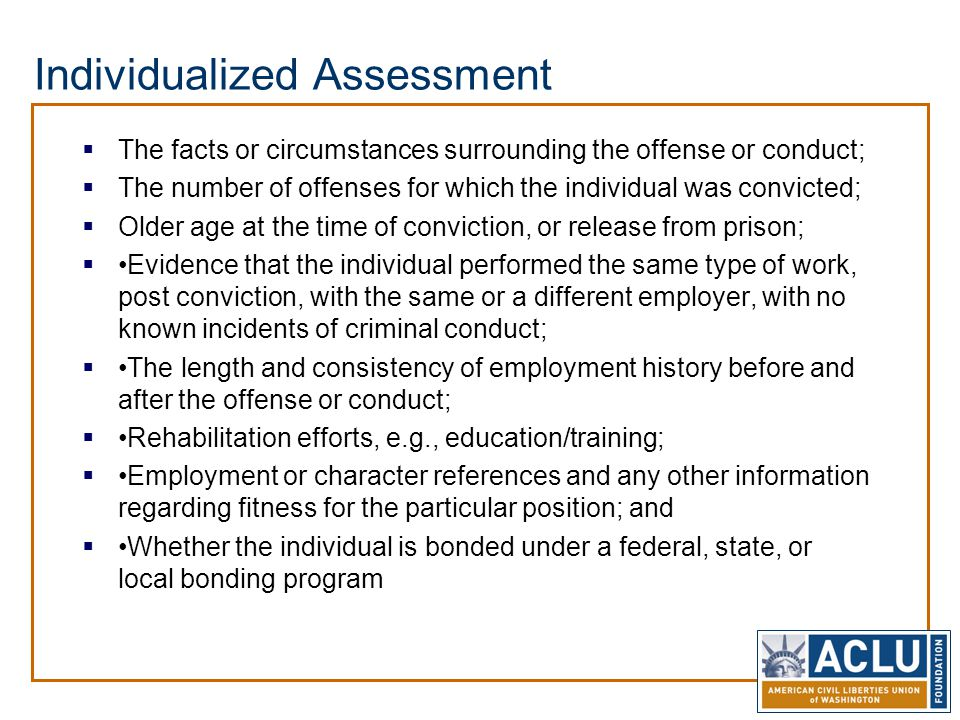 Individualized Assessment  The facts or circumstances surrounding the offense or conduct;  The number of offenses for which the individual was convi