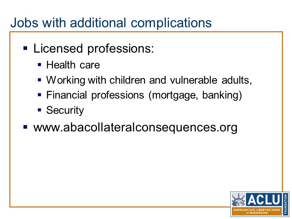 Jobs with additional complications  Licensed professions:  Health care  Working with children and vulnerable adults,  Financial professions (mortgage, banking)  Security  www.abacollateralconsequences.org