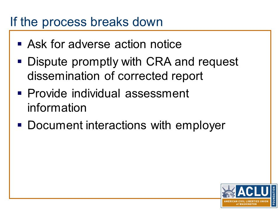 If the process breaks down  Ask for adverse action notice  Dispute promptly with CRA and request dissemination of corrected report  Provide individ