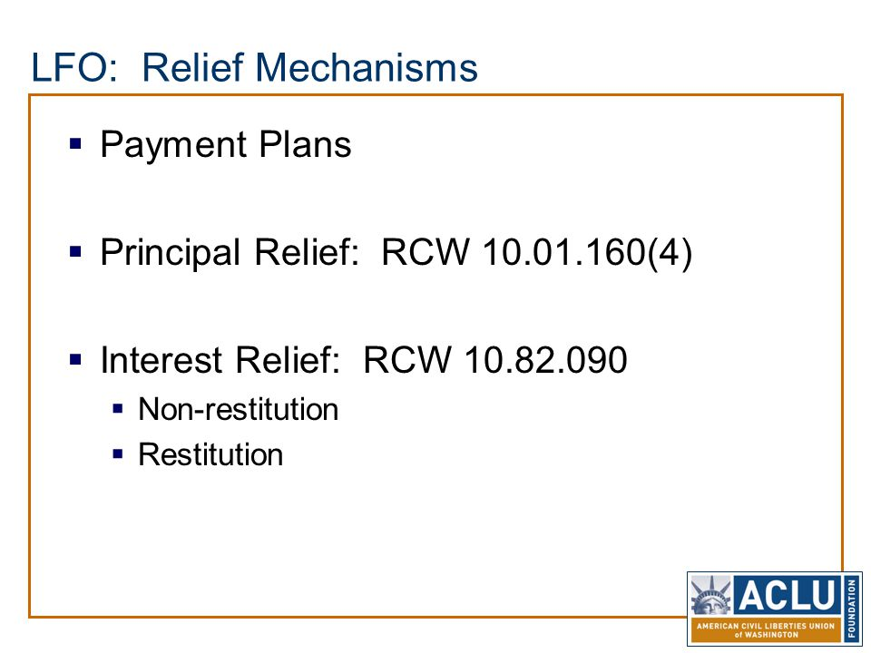 LFO: Relief Mechanisms  Payment Plans  Principal Relief: RCW 10.01.160(4)  Interest Relief: RCW 10.82.090  Non-restitution  Restitution