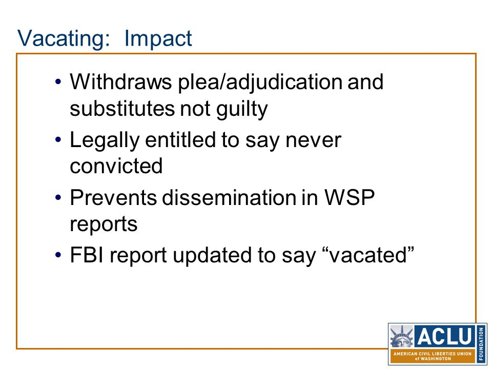 Vacating: Impact Withdraws plea/adjudication and substitutes not guilty Legally entitled to say never convicted Prevents dissemination in WSP reports FBI report updated to say vacated