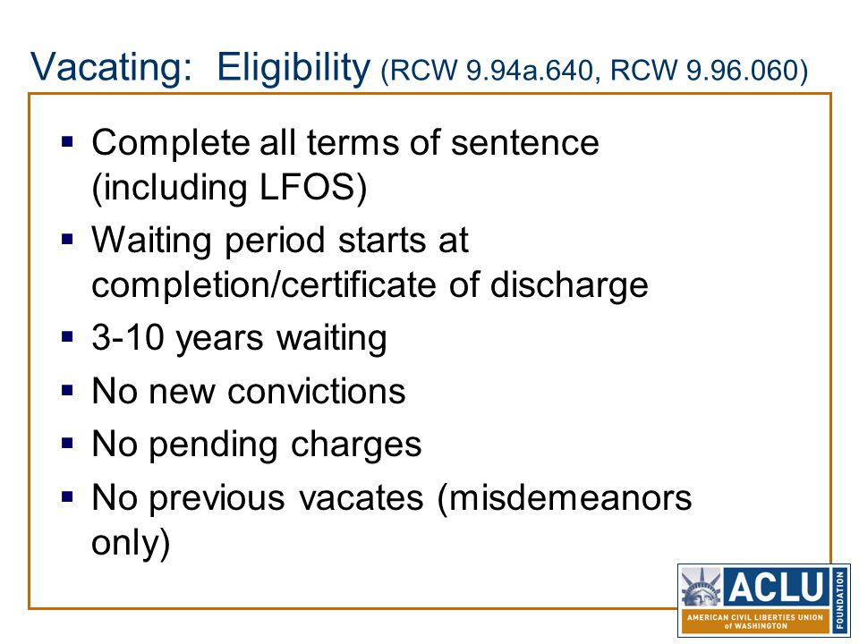 Vacating: Eligibility (RCW 9.94a.640, RCW 9.96.060)  Complete all terms of sentence (including LFOS)  Waiting period starts at completion/certificat