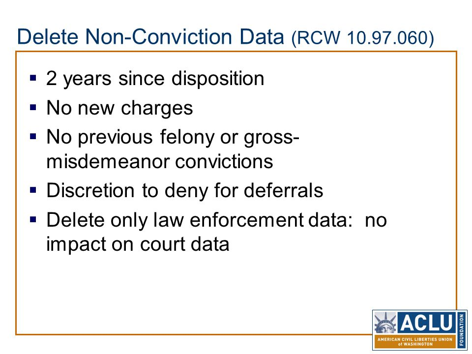 Delete Non-Conviction Data (RCW 10.97.060)  2 years since disposition  No new charges  No previous felony or gross- misdemeanor convictions  Discretion to deny for deferrals  Delete only law enforcement data: no impact on court data