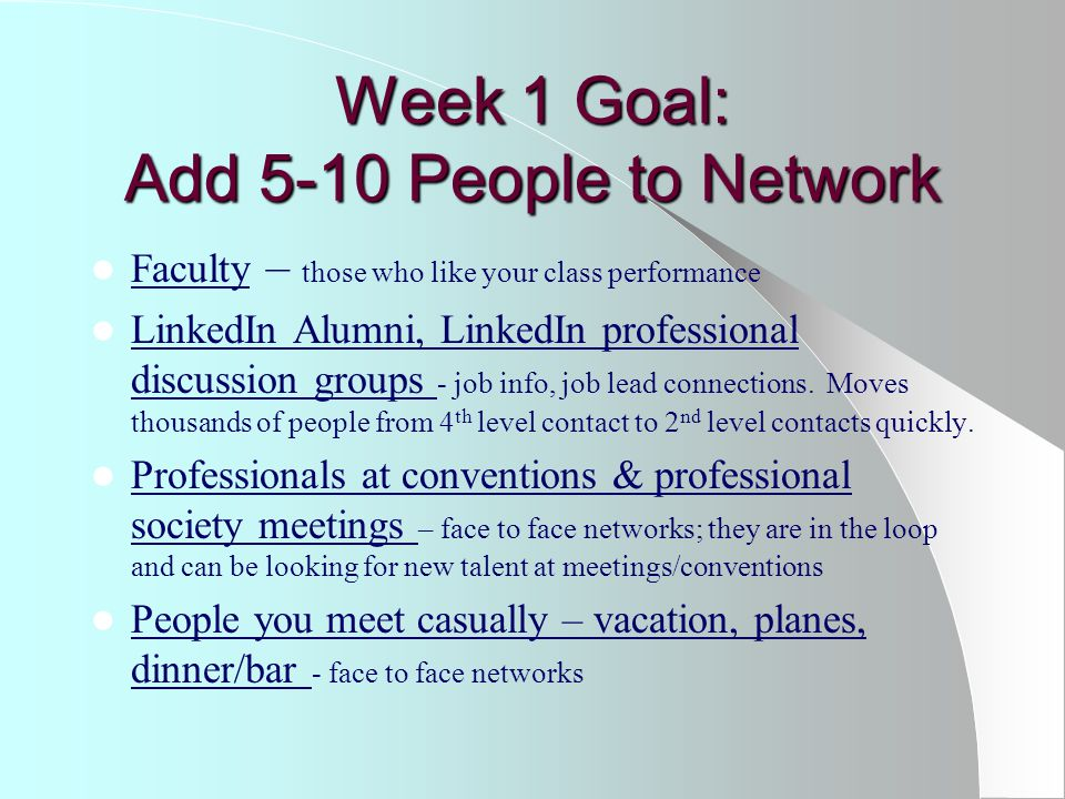 Week 1 Goal: Add 5-10 People to Network Faculty – those who like your class performance LinkedIn Alumni, LinkedIn professional discussion groups - job info, job lead connections.