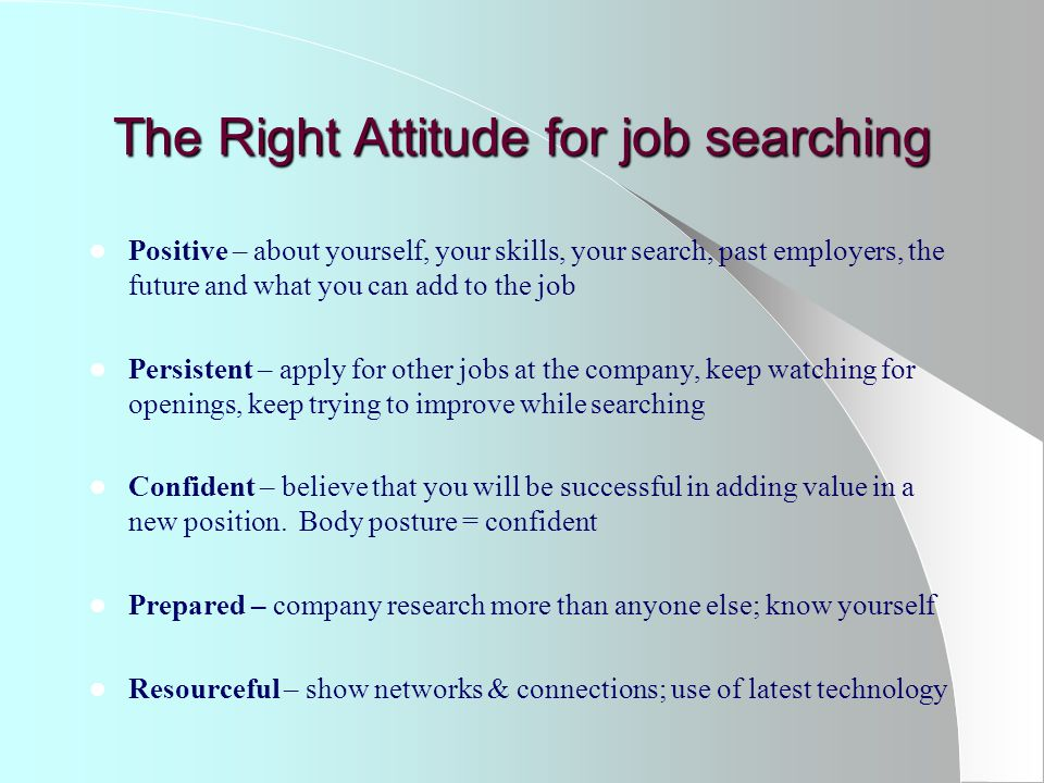 The Right Attitude for job searching Positive – about yourself, your skills, your search, past employers, the future and what you can add to the job Persistent – apply for other jobs at the company, keep watching for openings, keep trying to improve while searching Confident – believe that you will be successful in adding value in a new position.