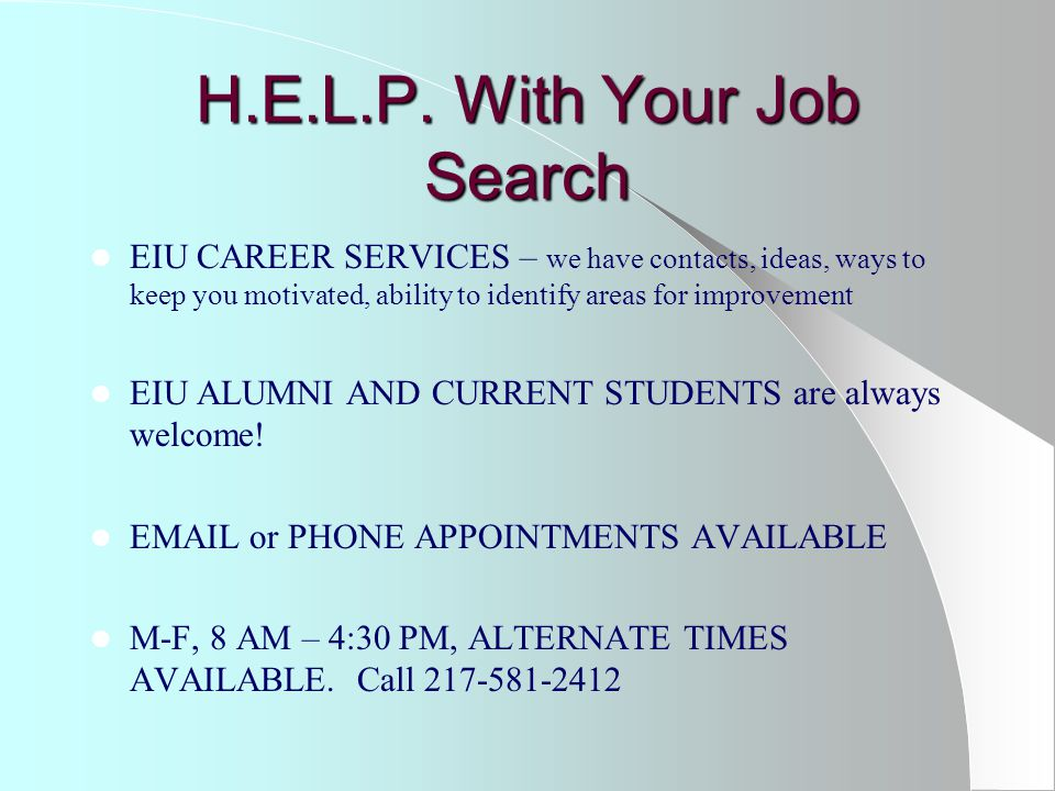 H.E.L.P. With Your Job Search EIU CAREER SERVICES – we have contacts, ideas, ways to keep you motivated, ability to identify areas for improvement EIU