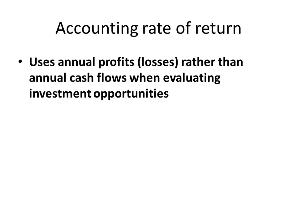 Accounting rate of return Uses annual profits (losses) rather than annual cash flows when evaluating investment opportunities