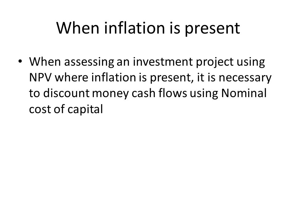 When inflation is present When assessing an investment project using NPV where inflation is present, it is necessary to discount money cash flows using Nominal cost of capital