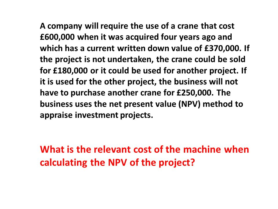 A company will require the use of a crane that cost £600,000 when it was acquired four years ago and which has a current written down value of £370,000.