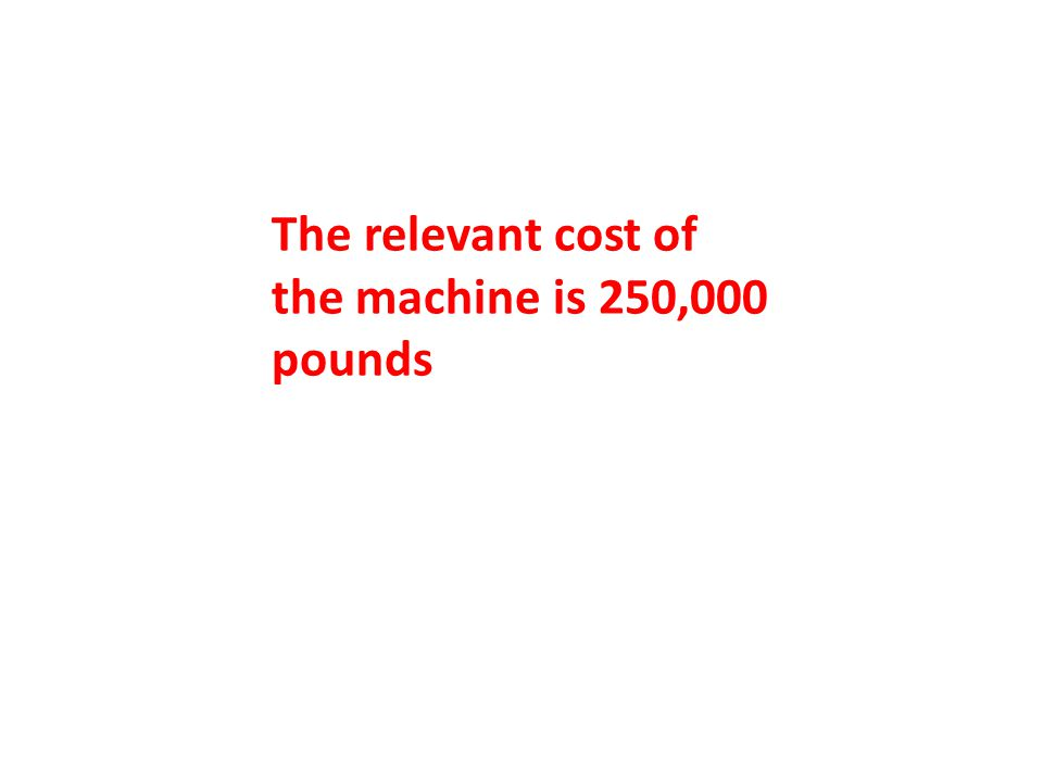 The relevant cost of the machine is 250,000 pounds