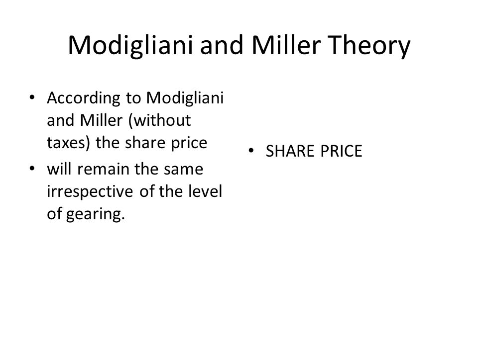 Modigliani and Miller Theory According to Modigliani and Miller (without taxes) the share price will remain the same irrespective of the level of gearing.