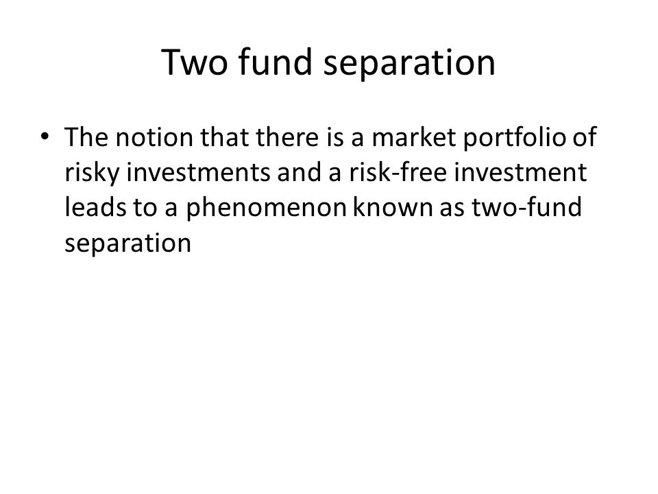 Two fund separation The notion that there is a market portfolio of risky investments and a risk-free investment leads to a phenomenon known as two-fund separation