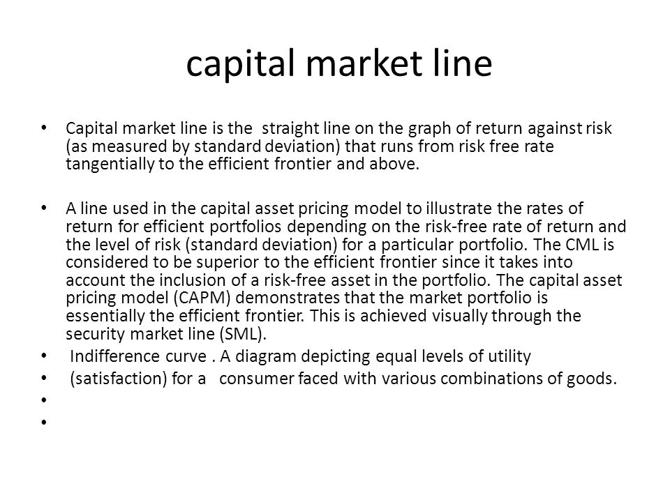 capital market line Capital market line is the straight line on the graph of return against risk (as measured by standard deviation) that runs from risk free rate tangentially to the efficient frontier and above.