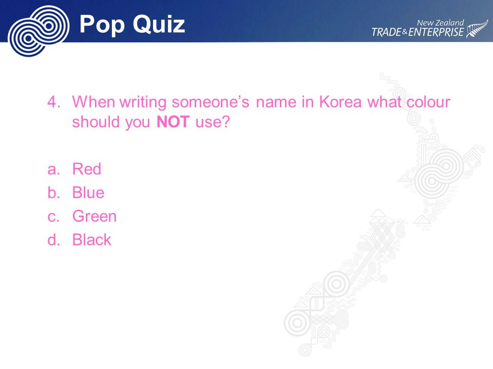 Pop Quiz 4.When writing someone's name in Korea what colour should you NOT use? a.Red b.Blue c.Green d.Black