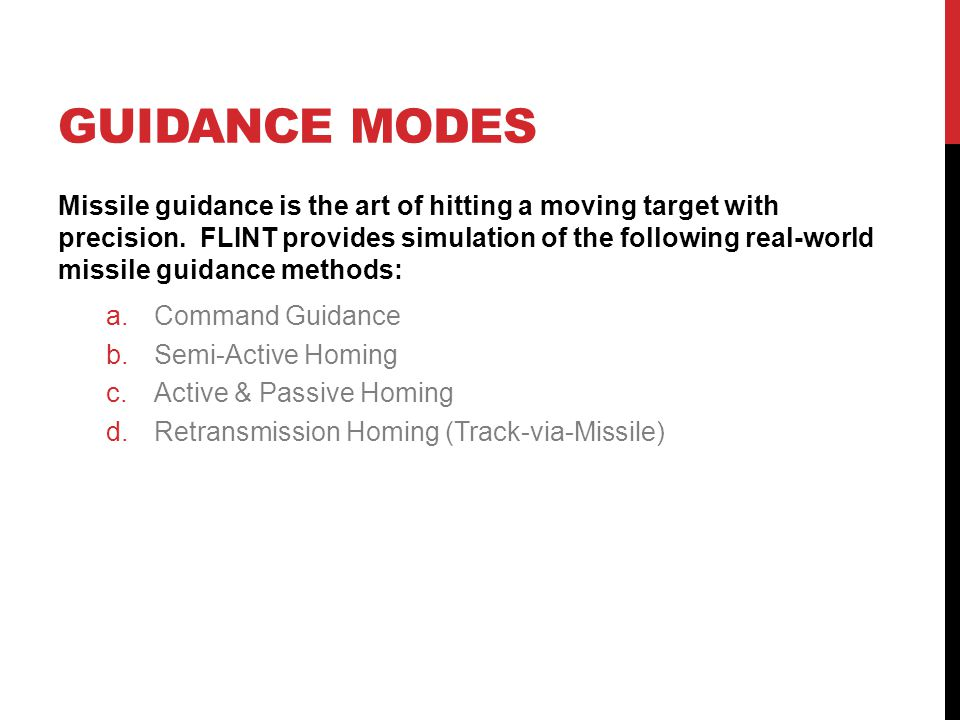 GUIDANCE MODES Missile guidance is the art of hitting a moving target with precision. FLINT provides simulation of the following real-world missile gu