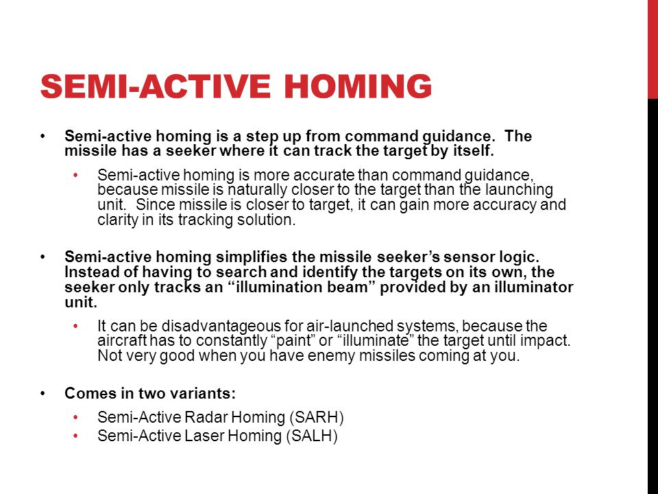SEMI-ACTIVE HOMING Semi-active homing is a step up from command guidance. The missile has a seeker where it can track the target by itself. Semi-activ