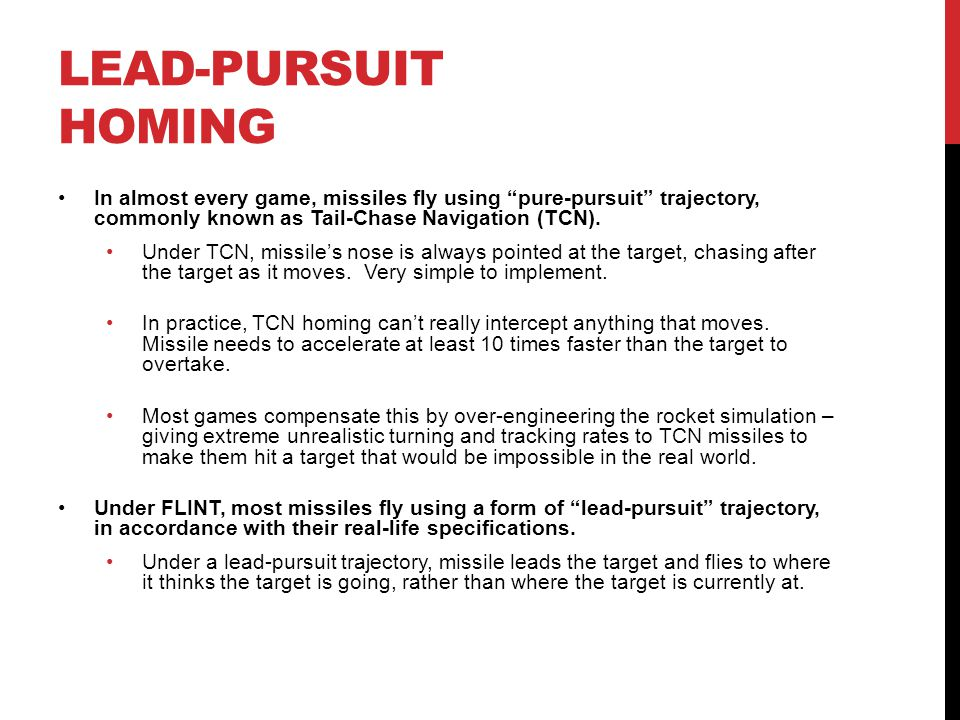 """LEAD-PURSUIT HOMING In almost every game, missiles fly using """"pure-pursuit"""" trajectory, commonly known as Tail-Chase Navigation (TCN). Under TCN, miss"""
