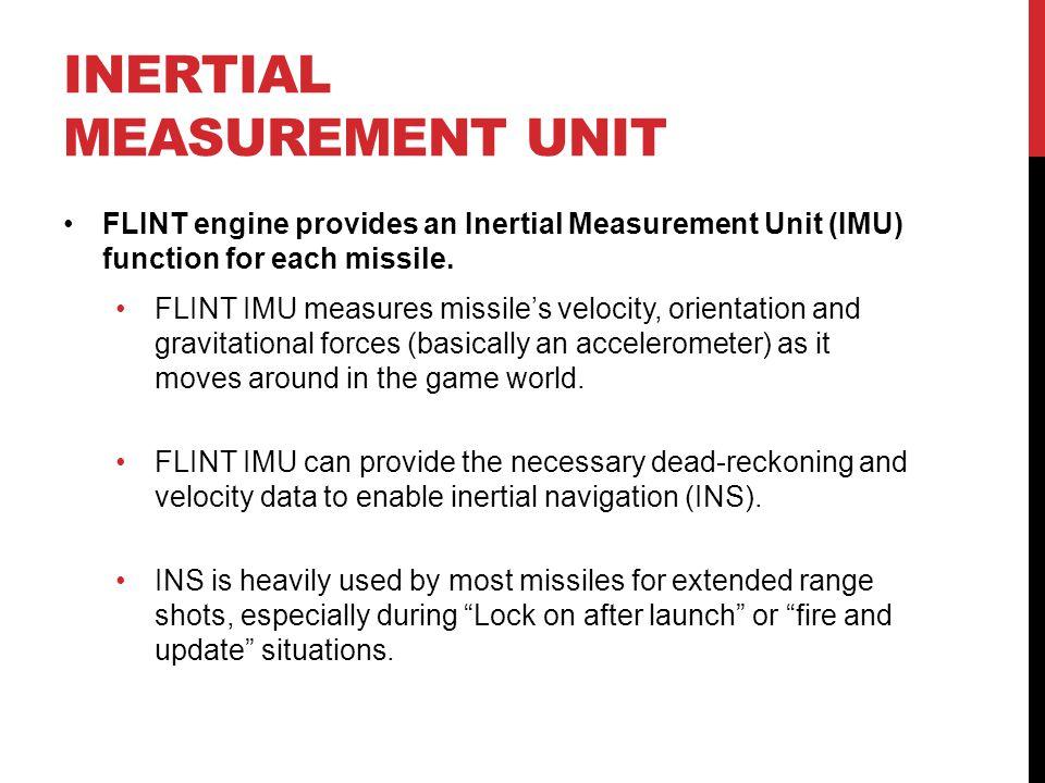 INERTIAL MEASUREMENT UNIT FLINT engine provides an Inertial Measurement Unit (IMU) function for each missile. FLINT IMU measures missile's velocity, o