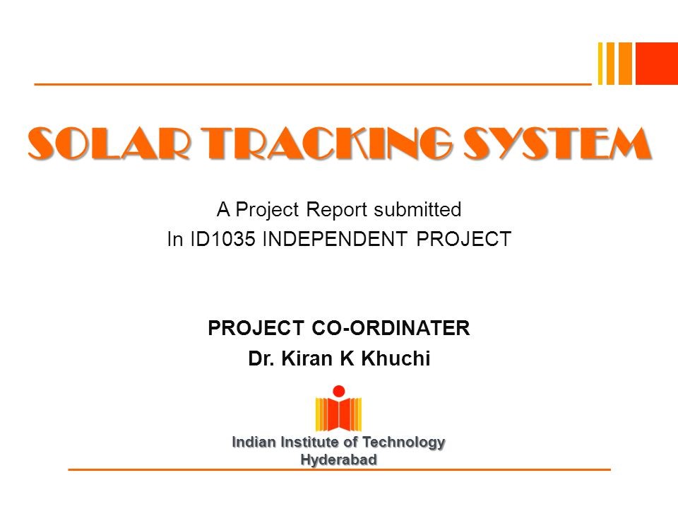 Indian Institute of Technology Hyderabad SOLAR TRACKING SYSTEM A Project Report submitted In ID1035 INDEPENDENT PROJECT PROJECT CO-ORDINATER Dr. Kiran
