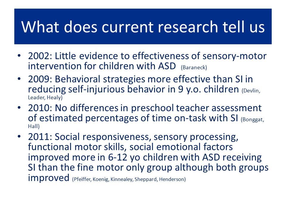 What does current research tell us 2002: Little evidence to effectiveness of sensory-motor intervention for children with ASD (Baraneck) 2009: Behavio