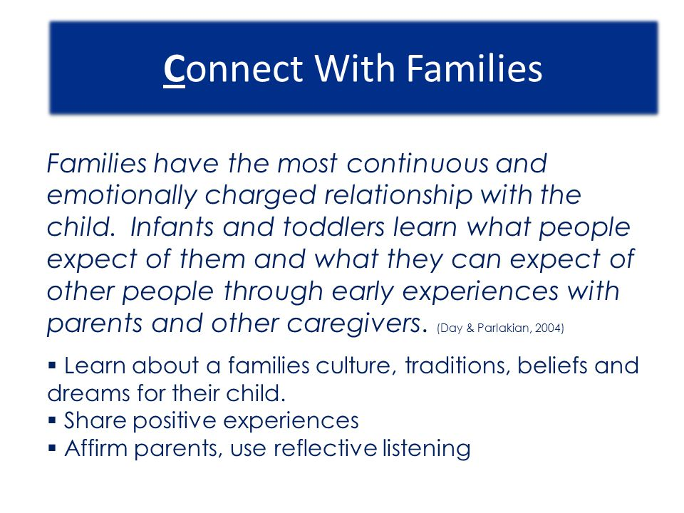 Connect With Families Families have the most continuous and emotionally charged relationship with the child. Infants and toddlers learn what people ex