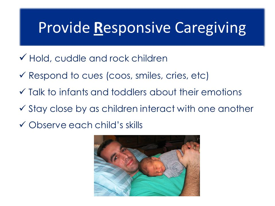 Provide Responsive Caregiving Hold, cuddle and rock children Respond to cues (coos, smiles, cries, etc) Talk to infants and toddlers about their emoti
