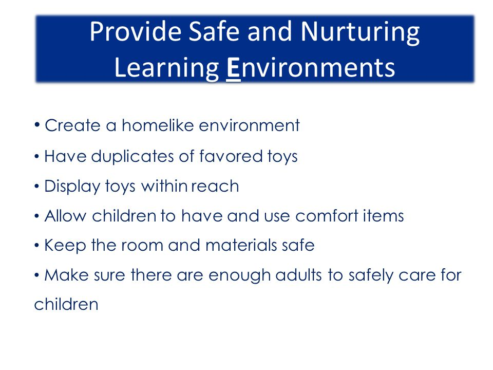 Provide Safe and Nurturing Learning Environments Create a homelike environment Have duplicates of favored toys Display toys within reach Allow childre