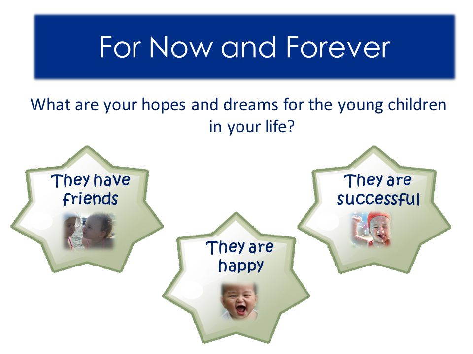 For Now and Forever What are your hopes and dreams for the young children in your life? They have friends They are happy They are successful