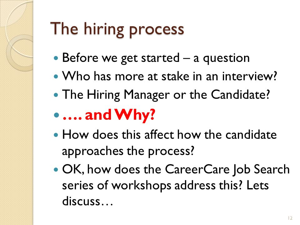 The hiring process Before we get started – a question Who has more at stake in an interview? The Hiring Manager or the Candidate? …. and Why? How does