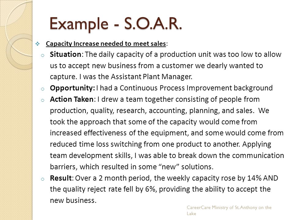 Example - S.O.A.R.  Capacity Increase needed to meet sales: o Situation: The daily capacity of a production unit was too low to allow us to accept ne
