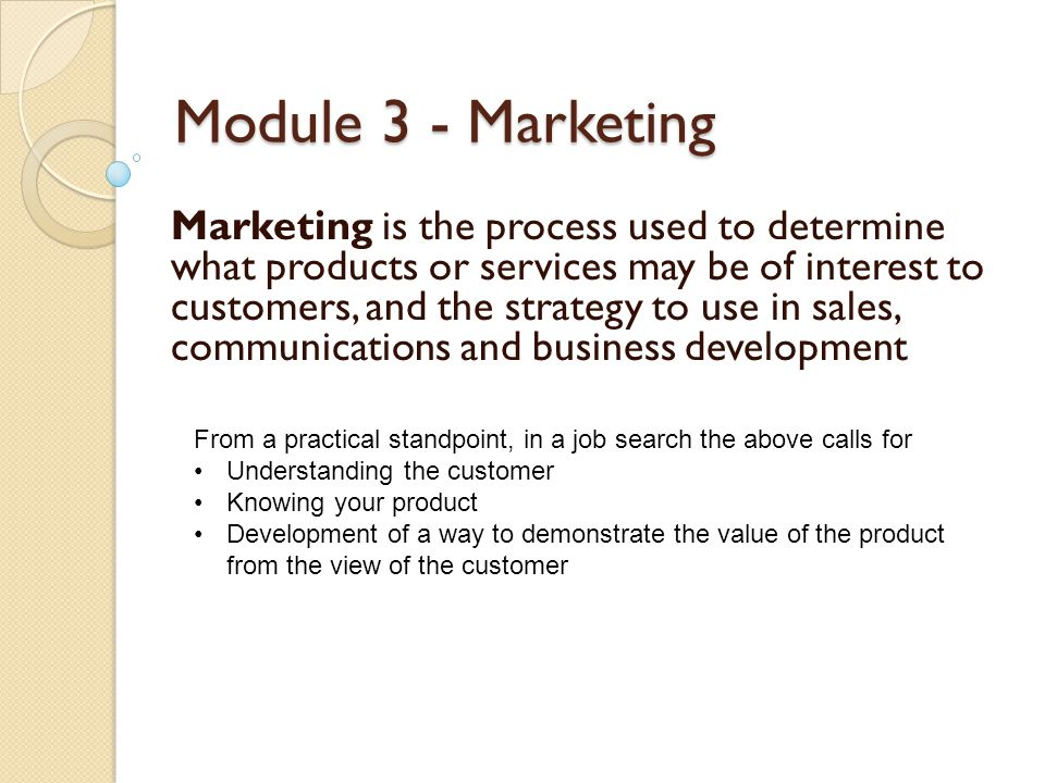 Module 3 - Marketing Marketing is the process used to determine what products or services may be of interest to customers, and the strategy to use in