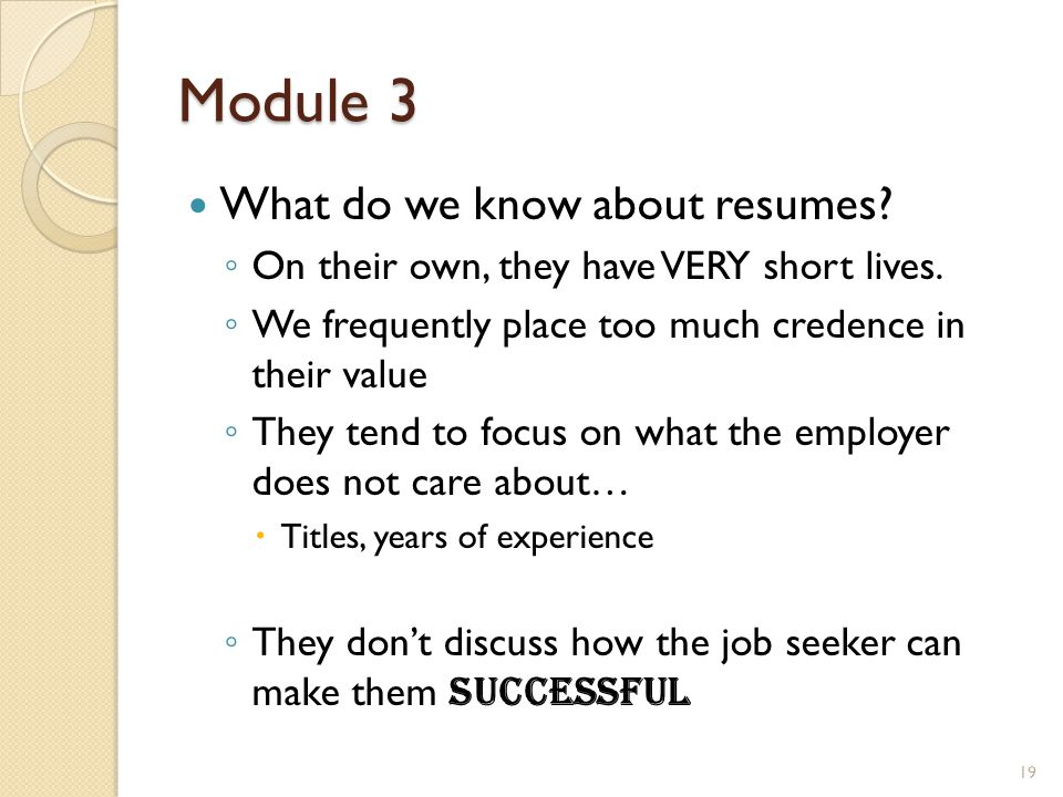 Module 3 What do we know about resumes? ◦ On their own, they have VERY short lives. ◦ We frequently place too much credence in their value ◦ They tend