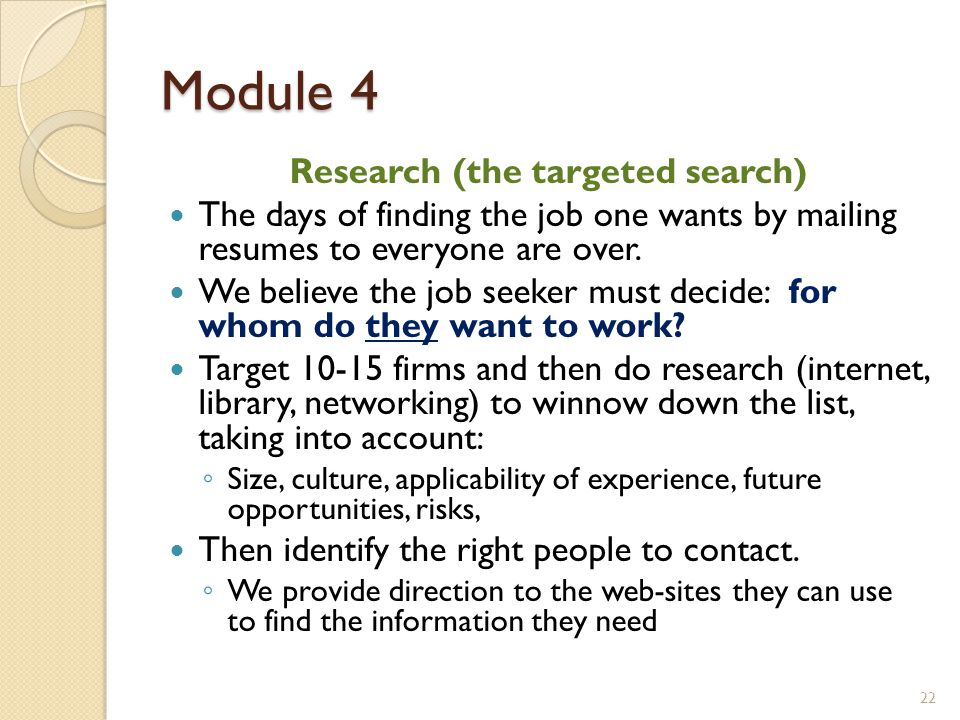 Module 4 Research (the targeted search) The days of finding the job one wants by mailing resumes to everyone are over. We believe the job seeker must