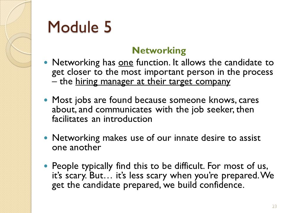 Module 5 Networking Networking has one function. It allows the candidate to get closer to the most important person in the process – the hiring manage