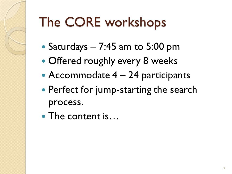 The CORE workshops Saturdays – 7:45 am to 5:00 pm Offered roughly every 8 weeks Accommodate 4 – 24 participants Perfect for jump-starting the search p