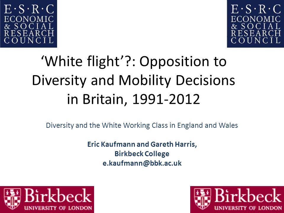 'White flight'?: Opposition to Diversity and Mobility Decisions in Britain, 1991‐2012 Diversity and the White Working Class in England and Wales Eric Kaufmann and Gareth Harris, Birkbeck College e.kaufmann@bbk.ac.uk