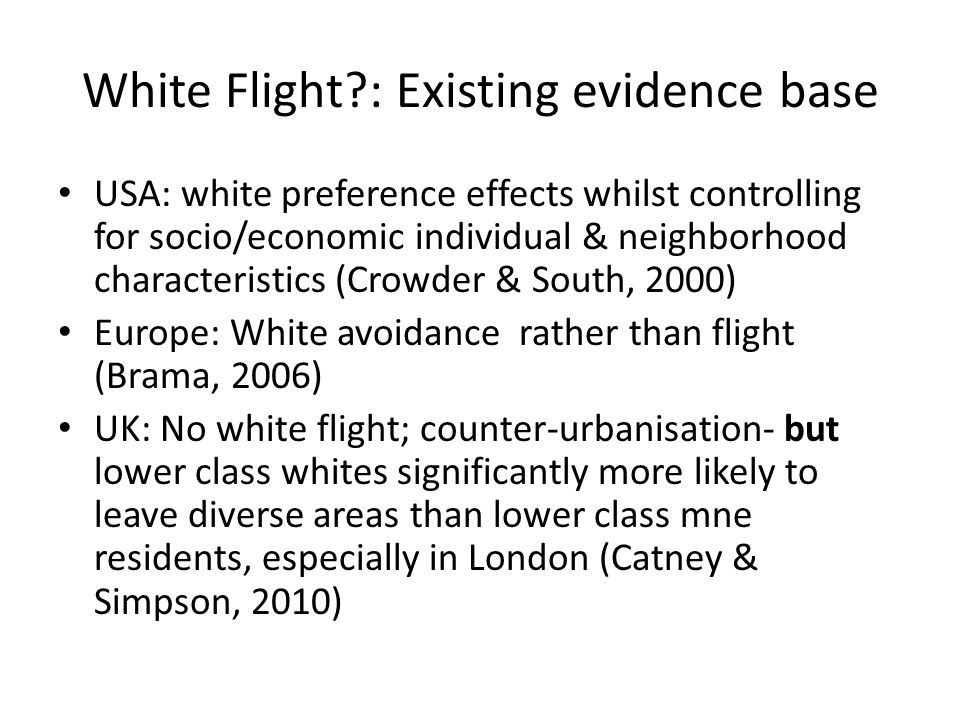 White Flight?: Existing evidence base USA: white preference effects whilst controlling for socio/economic individual & neighborhood characteristics (Crowder & South, 2000) Europe: White avoidance rather than flight (Brama, 2006) UK: No white flight; counter-urbanisation- but lower class whites significantly more likely to leave diverse areas than lower class mne residents, especially in London (Catney & Simpson, 2010)