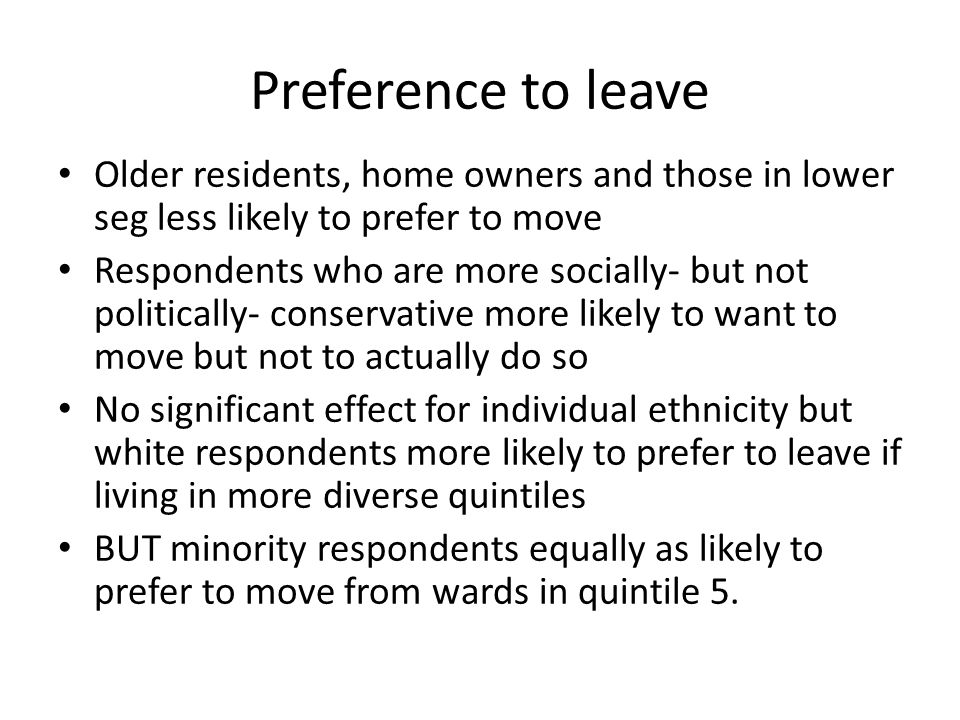 Preference to leave Older residents, home owners and those in lower seg less likely to prefer to move Respondents who are more socially- but not politically- conservative more likely to want to move but not to actually do so No significant effect for individual ethnicity but white respondents more likely to prefer to leave if living in more diverse quintiles BUT minority respondents equally as likely to prefer to move from wards in quintile 5.