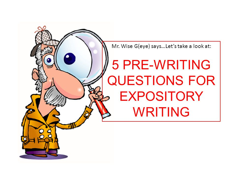 Mr. Wise G(eye) says…Let's take a look at: 5 PRE-WRITING QUESTIONS FOR EXPOSITORY WRITING