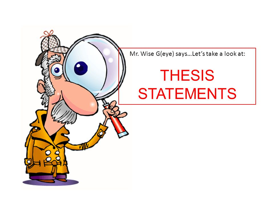 Mr. Wise G(eye) says…Let's take a look at: THESIS STATEMENTS