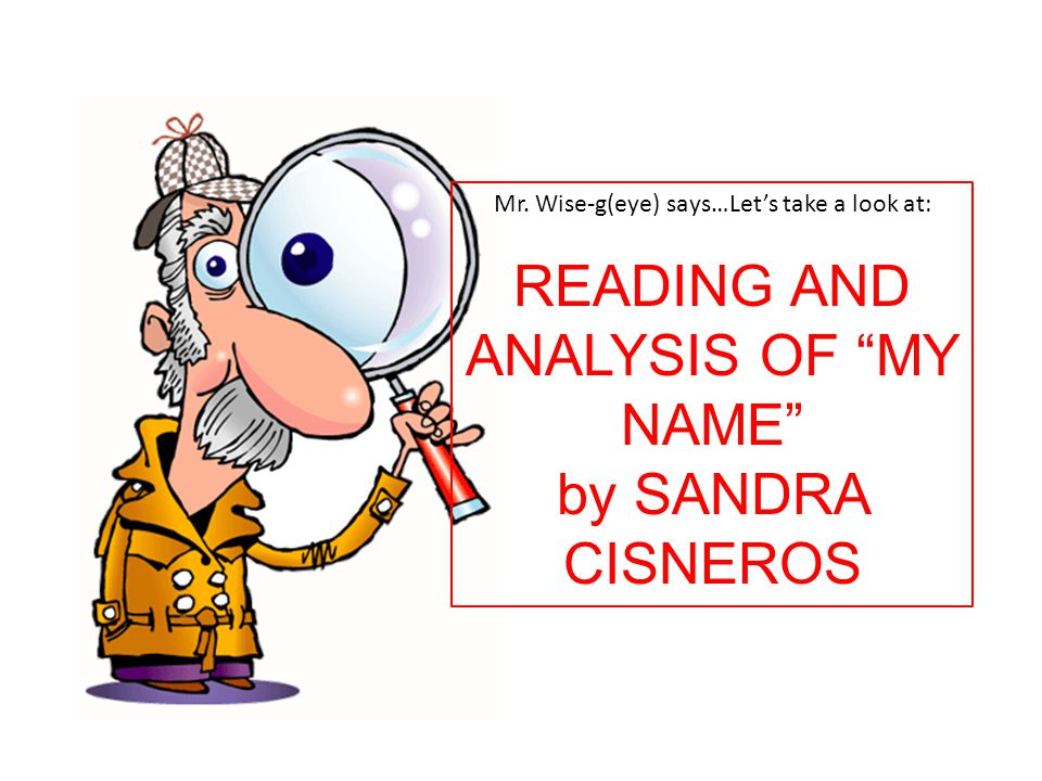 """Mr. Wise-g(eye) says…Let's take a look at: READING AND ANALYSIS OF """"MY NAME"""" by SANDRA CISNEROS"""