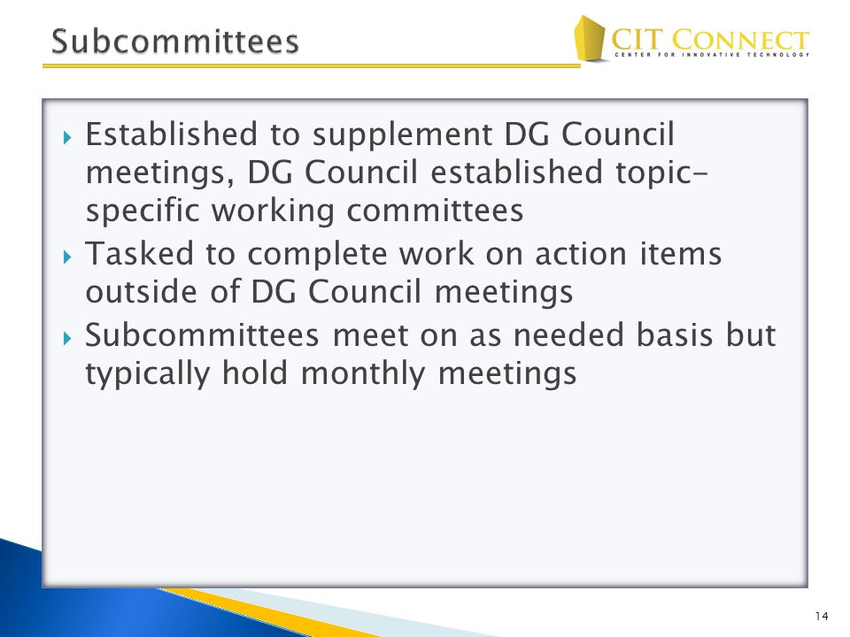  Established to supplement DG Council meetings, DG Council established topic- specific working committees  Tasked to complete work on action items outside of DG Council meetings  Subcommittees meet on as needed basis but typically hold monthly meetings 14