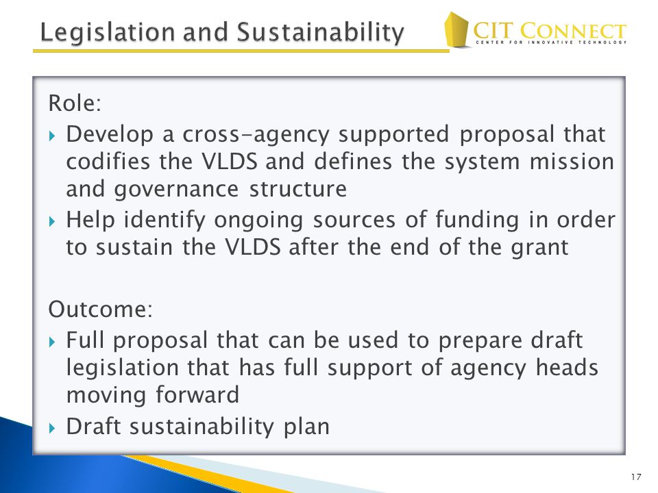 Role:  Develop a cross-agency supported proposal that codifies the VLDS and defines the system mission and governance structure  Help identify ongoing sources of funding in order to sustain the VLDS after the end of the grant Outcome:  Full proposal that can be used to prepare draft legislation that has full support of agency heads moving forward  Draft sustainability plan 17