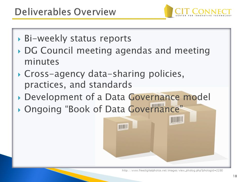  Bi-weekly status reports  DG Council meeting agendas and meeting minutes  Cross-agency data-sharing policies, practices, and standards  Development of a Data Governance model  Ongoing Book of Data Governance 18 http://www.freedigitalphotos.net/images/view_photog.php?photogid=2280