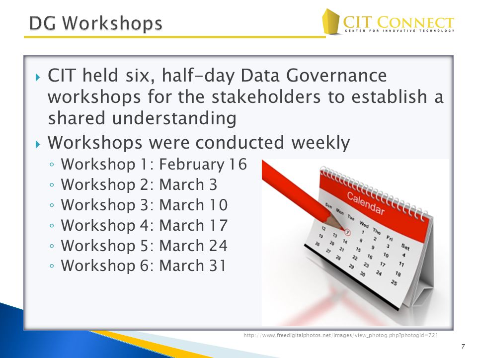  CIT held six, half-day Data Governance workshops for the stakeholders to establish a shared understanding  Workshops were conducted weekly ◦ Workshop 1: February 16 ◦ Workshop 2: March 3 ◦ Workshop 3: March 10 ◦ Workshop 4: March 17 ◦ Workshop 5: March 24 ◦ Workshop 6: March 31 7 http://www.freedigitalphotos.net/images/view_photog.php?photogid=721