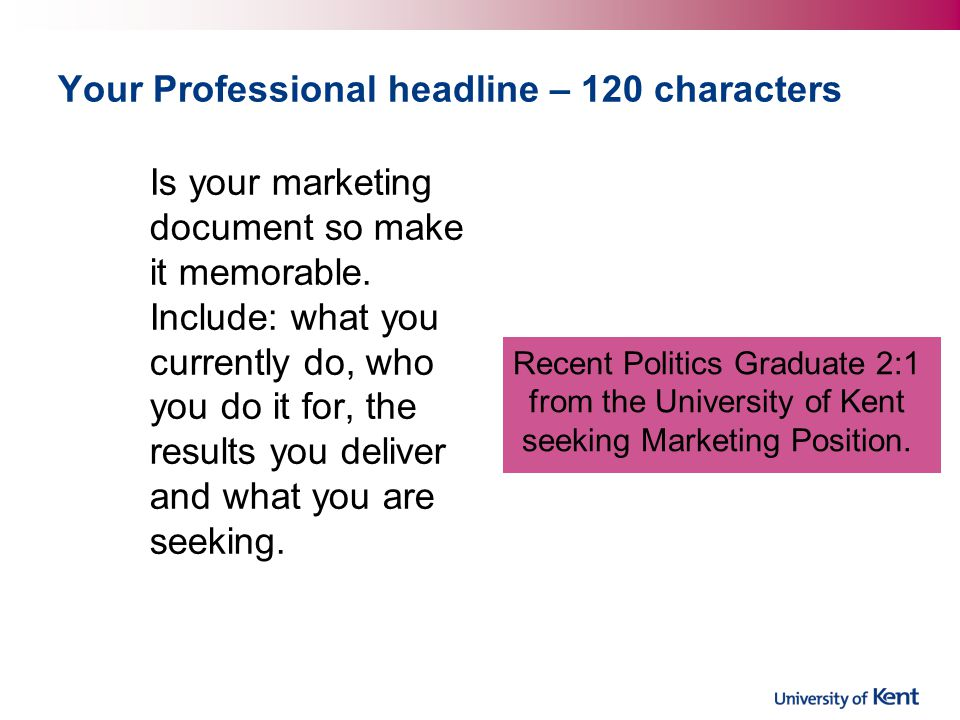 Your Professional headline – 120 characters Is your marketing document so make it memorable.