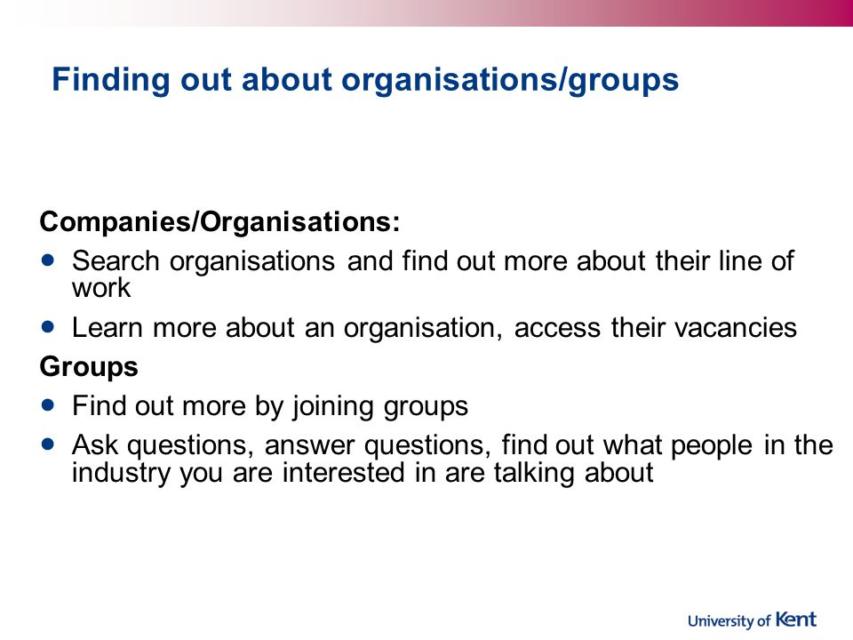 Finding out about organisations/groups Companies/Organisations: Search organisations and find out more about their line of work Learn more about an organisation, access their vacancies Groups Find out more by joining groups Ask questions, answer questions, find out what people in the industry you are interested in are talking about